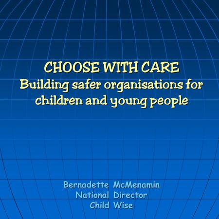 CHOOSE WITH CARE Building safer organisations for children and young people Bernadette McMenamin National Director Child Wise.