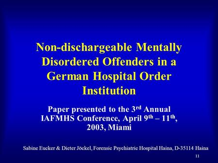 11 Non-dischargeable Mentally Disordered Offenders in a German Hospital Order Institution Paper presented to the 3 rd Annual IAFMHS Conference, April 9.