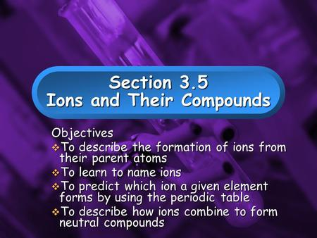Slide 1 Section 3.5 Ions and Their Compounds Objectives  To describe the formation of ions from their parent atoms  To learn to name ions  To predict.
