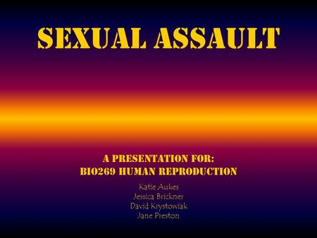 Sexual Assault A presentation for: BIO269 Human Reproduction Katie Aukes Jessica Brickner David Krystowiak Jane Preston.