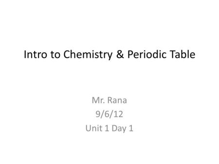 Intro to Chemistry & Periodic Table Mr. Rana 9/6/12 Unit 1 Day 1.