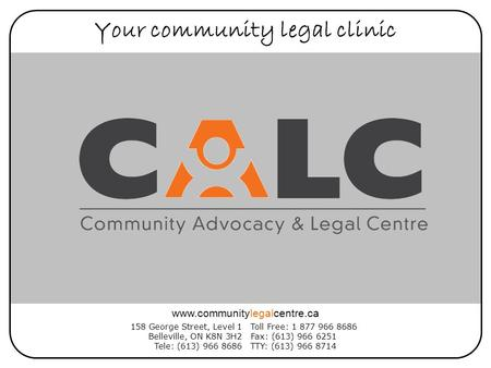 Your community legal clinic 158 George Street, Level 1 Belleville, ON K8N 3H2 Tele: (613) 966 8686 Toll Free: 1 877 966 8686 Fax: (613) 966 6251 TTY: (613)