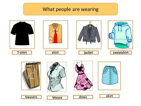What people are wearing T-shirtshirtjacket skirt sweatshirt trausersdress blouse.