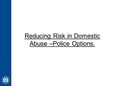 Reducing Risk in Domestic Abuse –Police Options..
