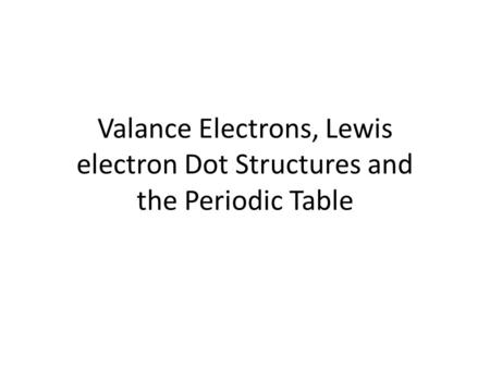 Valance Electrons, Lewis electron Dot Structures and the Periodic Table.
