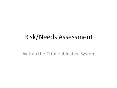 Risk/Needs Assessment Within the Criminal Justice System.