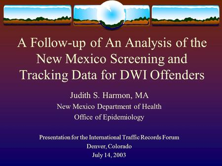 A Follow-up of An Analysis of the New Mexico Screening and Tracking Data for DWI Offenders Judith S. Harmon, MA New Mexico Department of Health Office.