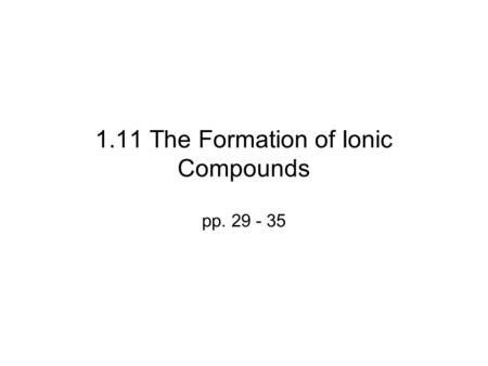 1.11 The Formation of Ionic Compounds pp. 29 - 35.