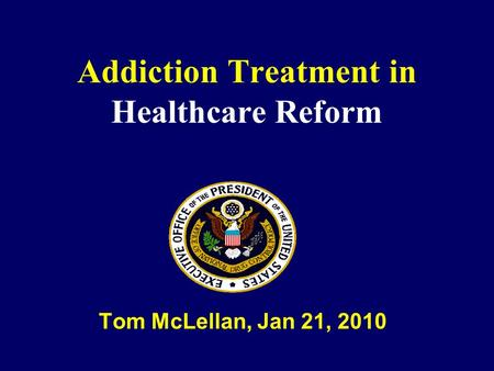Addiction Treatment in Healthcare Reform Tom McLellan, Jan 21, 2010.