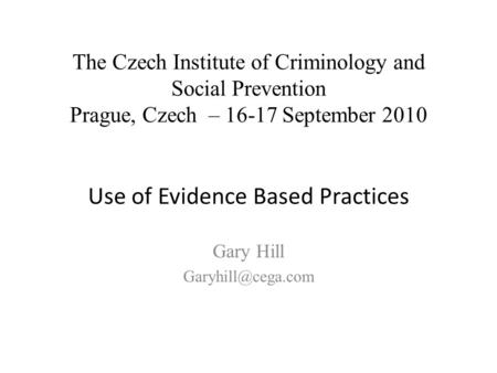 Gary Hill The Czech Institute of Criminology and Social Prevention Prague, Czech – 16-17 September 2010 Use of Evidence Based Practices.