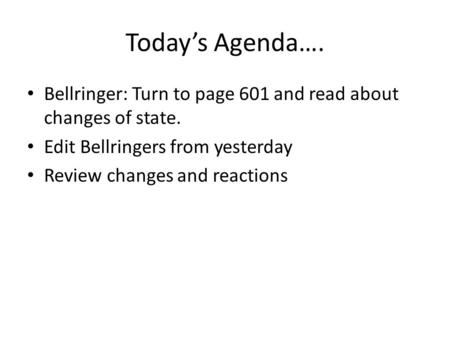 Today's Agenda…. Bellringer: Turn to page 601 and read about changes of state. Edit Bellringers from yesterday Review changes and reactions.