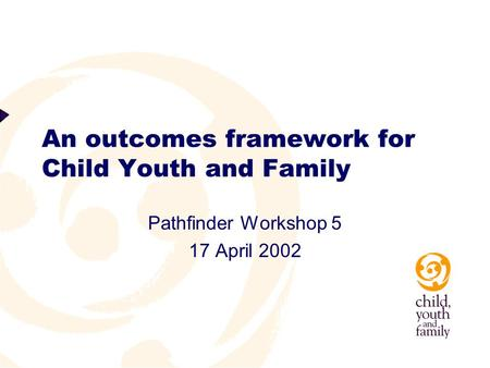 An outcomes framework for Child Youth and Family Pathfinder Workshop 5 17 April 2002.