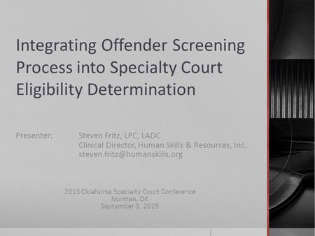 Integrating Offender Screening Process into Specialty Court Eligibility Determination Presenter: Steven Fritz, LPC, LADC Clinical Director, Human Skills.