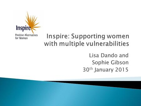 Inspire: Supporting women with multiple vulnerabilities Lisa Dando and Sophie Gibson 30 th January 2015.