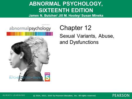 ABNORMAL PSYCHOLOGY, SIXTEENTH EDITION James N. Butcher/ Jill M. Hooley/ Susan Mineka Chapter 12 Sexual Variants, Abuse, and Dysfunctions © 2014, 2013,