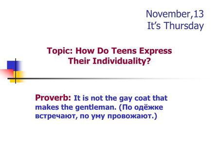 November,13 It's Thursday Topic: How Do Teens Express Their Individuality? Proverb: It is not the gay coat that makes the gentleman. (По одёжке встречают,