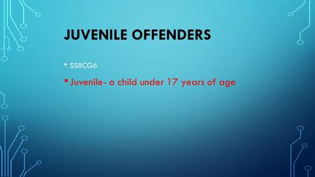 JUVENILE OFFENDERS SS8CG6 Juvenile- a child under 17 years of age.