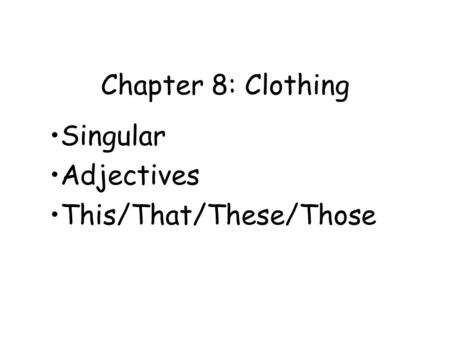 Chapter 8: Clothing Singular Adjectives This/That/These/Those.