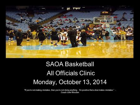 "SAOA Basketball All Officials Clinic Monday, October 13, 2014 ""If you're not making mistakes, then you're not doing anything. I'm positive that a doer."