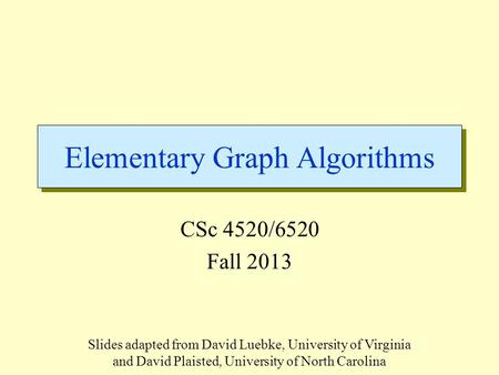 Elementary Graph Algorithms CSc 4520/6520 Fall 2013 Slides adapted from David Luebke, University of Virginia and David Plaisted, University of North Carolina.