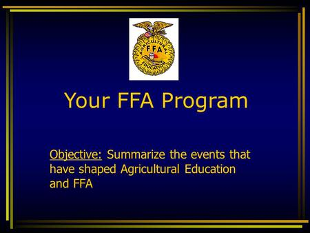 Your FFA Program Objective: Summarize the events that have shaped Agricultural Education and FFA.