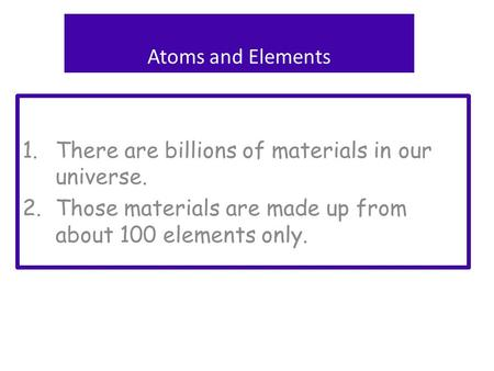 1.There are billions of materials in our universe. 2.Those materials are made up from about 100 elements only. Atoms and Elements.