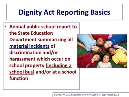Dignity Act Reporting Basics Annual public school report to the State Education Department summarizing all material incidents of discrimination and/or.