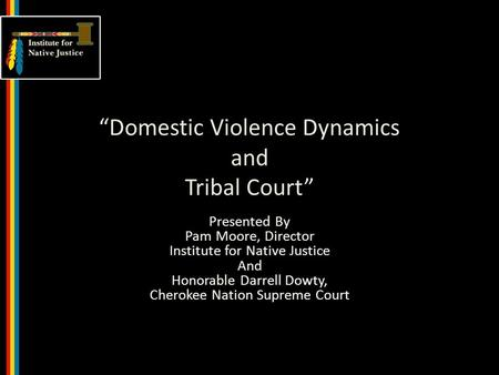 """Domestic Violence Dynamics and Tribal Court"" Presented By Pam Moore, Director Institute for Native Justice And Honorable Darrell Dowty, Cherokee Nation."