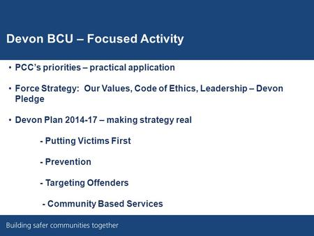 Devon BCU – Focused Activity PCC's priorities – practical application Force Strategy: Our Values, Code of Ethics, Leadership – Devon Pledge Devon Plan.