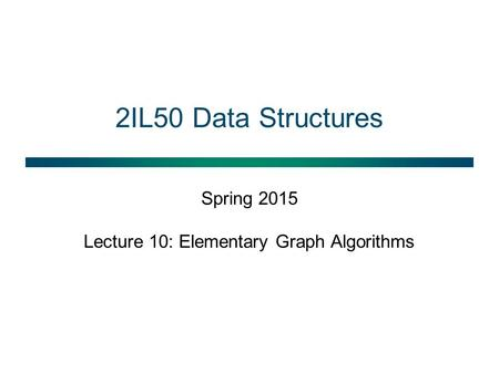 2IL50 Data Structures Spring 2015 Lecture 10: Elementary Graph Algorithms.