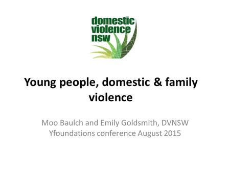 Young people, domestic & family violence Moo Baulch and Emily Goldsmith, DVNSW Yfoundations conference August 2015.