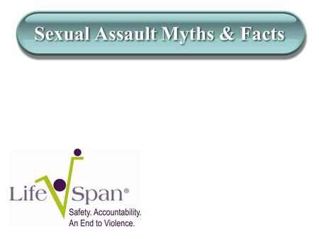 Sexual Assault Myths & Facts. Myth: Sexual assault truly does not happen often. Fact: 1 in 3 girls and 1 in 6 boys will be sexually abused or assaulted.