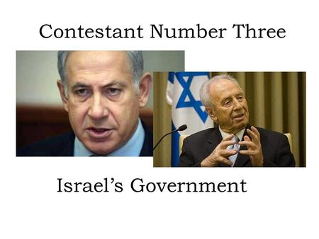 Contestant Number Three Israel's Government. Type of Government Israel is a Parliamentary democracy. The power is shared by the Prime Minister (Benjamin.