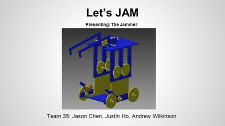 Let's JAM Team 35: Jason Chen, Justin Ho, Andrew Wilkinson Presenting: The Jammer.