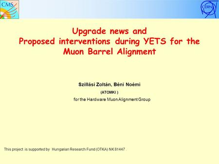 Upgrade news and Proposed interventions during YETS for the Muon Barrel Alignment Szillási Zoltán, Béni Noémi (ATOMKI ) This project is supported by Hungarian.