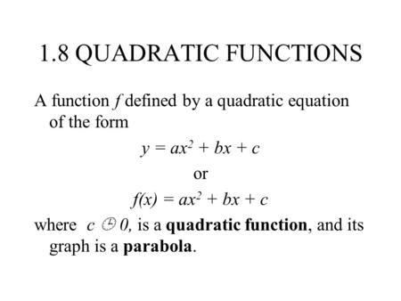 1.8 QUADRATIC FUNCTIONS A function f defined by a quadratic equation of the form y = ax 2 + bx + c or f(x) = ax 2 + bx + c where c  0, is a quadratic.