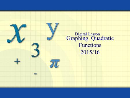 Graphing Quadratic Functions 2015/16 Digital Lesson.