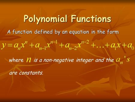 Polynomial Functions A function defined by an equation in the form where is a non-negative integer and the are constants.