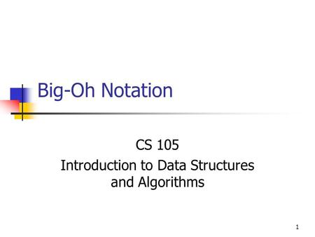 1 Big-Oh Notation CS 105 Introduction to Data Structures and Algorithms.