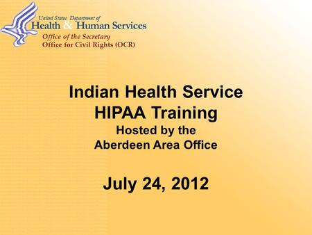 Office of the Secretary Office for Civil Rights (OCR) Indian Health Service HIPAA Training Hosted by the Aberdeen Area Office July 24, 2012.
