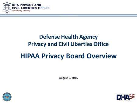 1 Defense Health Agency Privacy and Civil Liberties Office HIPAA Privacy Board Overview August 6, 2015.