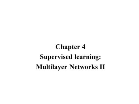 Chapter 4 Supervised learning: Multilayer Networks II.