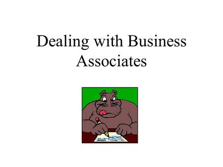 Dealing with Business Associates Business Associates Business Associates are persons or organizations that on behalf of a covered entity: –Perform any.
