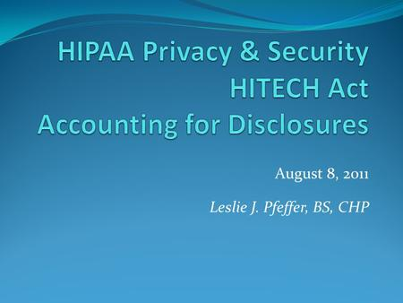 August 8, 2011 Leslie J. Pfeffer, BS, CHP. Health Insurance Portability and Accountability Act HIPAA Privacy Rule April 14, 2003 HIPAA Security Rule April.