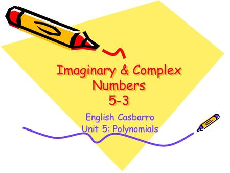 Imaginary & Complex Numbers 5-3 English Casbarro Unit 5: Polynomials.