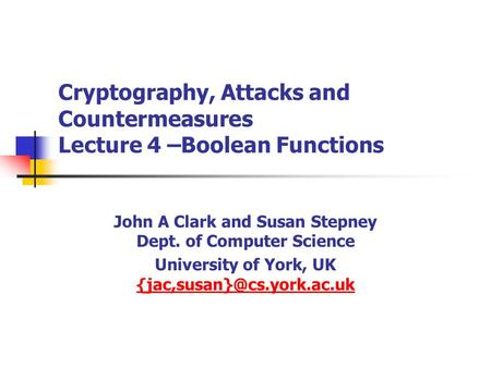 Cryptography, Attacks and Countermeasures Lecture 4 –Boolean Functions John A Clark and Susan Stepney Dept. of Computer Science University of York, UK.
