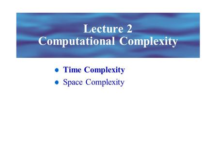 Lecture 2 Computational Complexity Time Complexity Space Complexity.
