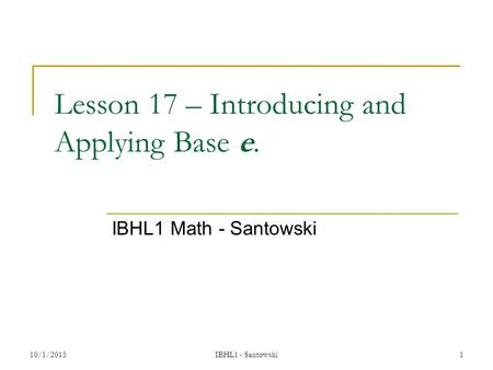 Lesson 17 – Introducing and Applying Base e. IBHL1 Math - Santowski 10/1/20151 IBHL1 - Santowski.