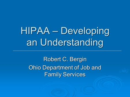 HIPAA – Developing an Understanding Robert C. Bergin Ohio Department of Job and Family Services.