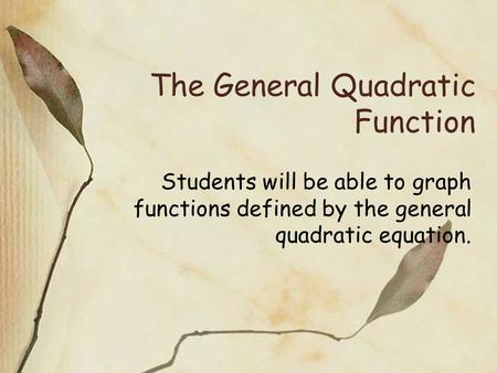 The General Quadratic Function Students will be able to graph functions defined by the general quadratic equation.
